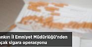 Çankırı İl Emniyet Müdürlüğü'nden Kaçak Sigara Operasyonu